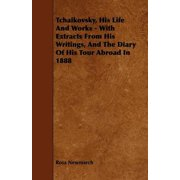 Tchaikovsky, His Life And Works - With Extracts From His Writings, And The Diary Of His Tour Abroad In 1888 - eBook