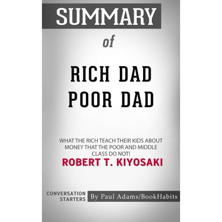 Summary of Rich Dad Poor Dad: What The Rich Teach Their Kids About Money - That The Poor And Middle Class Do Not! by Robert T. Kiyosaki | Conversation Starters -