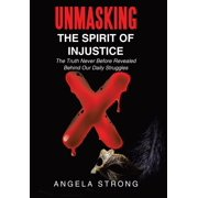 Unmasking the Spirit of Injustice : The Truth Never Before Revealed Behind Our Daily Struggles