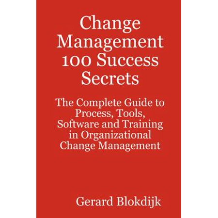Change Management 100 Success Secrets - The Complete Guide to Process, Tools, Software and Training in Organizational Change Management - eBook ()