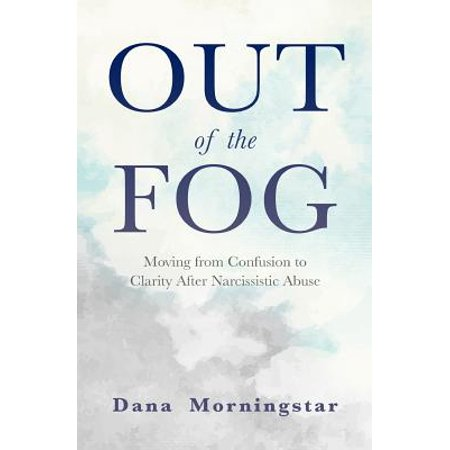 Out of the Fog : Moving from Confusion to Clarity After Narcissistic Abuse