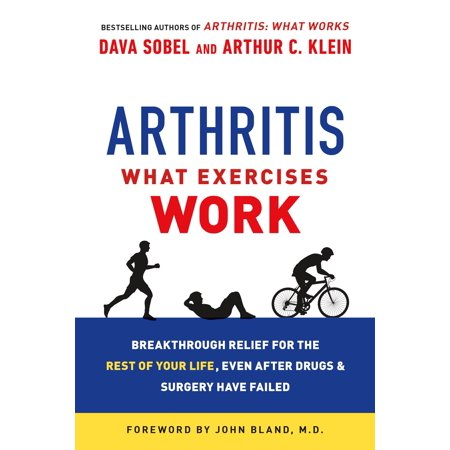 Arthritis: What Exercises Work : Breakthrough Relief for the Rest of Your Life, Even After Drugs & Surgery Have