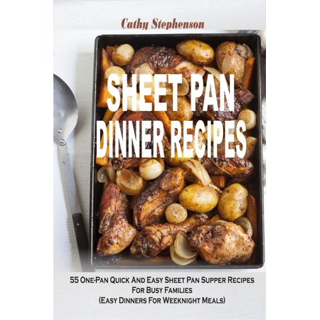 Sheet Pan Dinner Recipes: 55 One-Pan Quick And Easy Sheet Pan Supper Recipes For Busy Families (Easy Dinners For Weeknight Meals) -