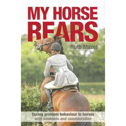 My Horse Rears : Curing Problem Behaviour in Horses with Kindness and Consideration