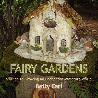 Fairy Gardens : A Guide to Growing an Enchanted Miniature