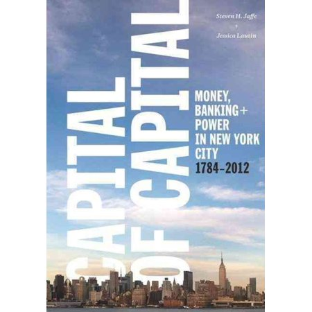 Capital Of Capital  Money  Banking  And Power In New York City  1784 2012