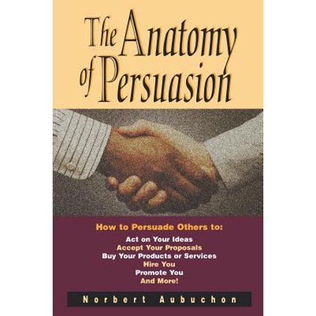 The Anatomy Of Persuasion  How To Persuade Others To Act On Your Ideas  Accept Your Proposals  Buy Your Products Or Services  Hire You  Promote Y
