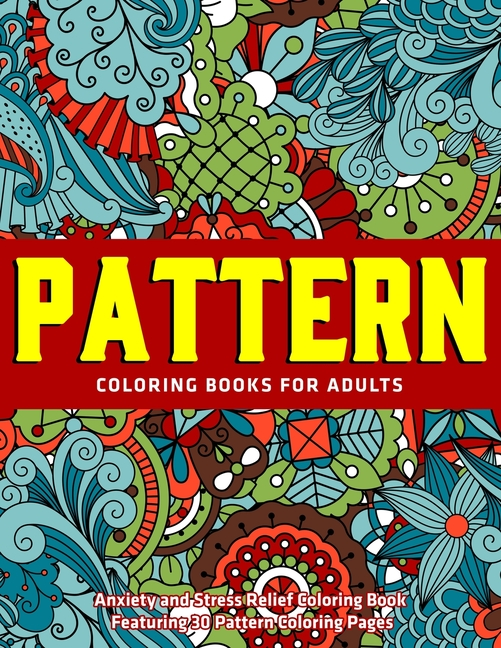 Pattern Coloring Books For Adults : Anxiety And Stress Relief Coloring Book  Featuring 30 Pattern Coloring Pages: New Collections (Paperback) -  Walmart.com - Walmart.com