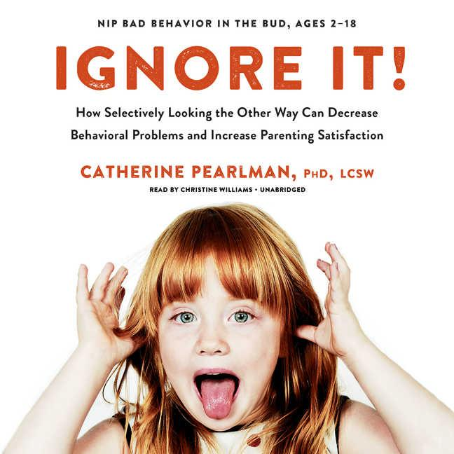 Ignore It! : How Selectively Looking the Other Way Can Decrease Behavioral Problems and Increase Parenting Satisfaction