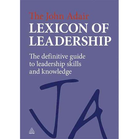 The John Adair Lexicon Of Leadership  The Definitive Guide To Leadership Skills And Knowledge