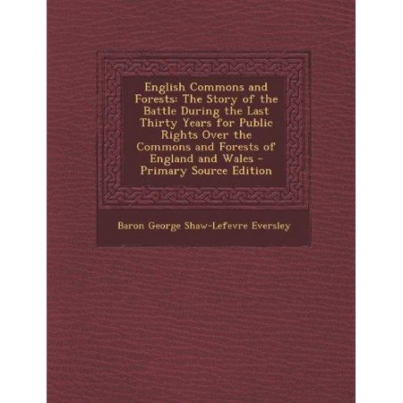 English Commons and Forests: The Story of the Battle During the Last Thirty Years for Public Rights Over the Commons and Forests of England and Wal