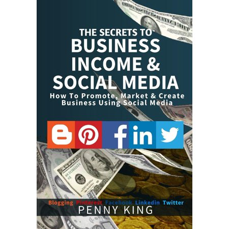 The SECRETS to BUSINESS, INCOME & SOCIAL MEDIA collection: How To Promote, Market & Create Business Using Social Media Blogging Pinterest Facebook Linkedin - (Best Way To Promote Business On Facebook)