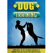 Dog Training Learn About The Best Beginner Strategies To Training Your Dog The Best Way And Effectively - eBook