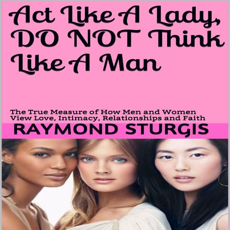 Act Like A Lady, Do Not Think Like A Man: The True Measure of How Men and Women View Love, Intimacy, Relationships and Faith - - Not Measure