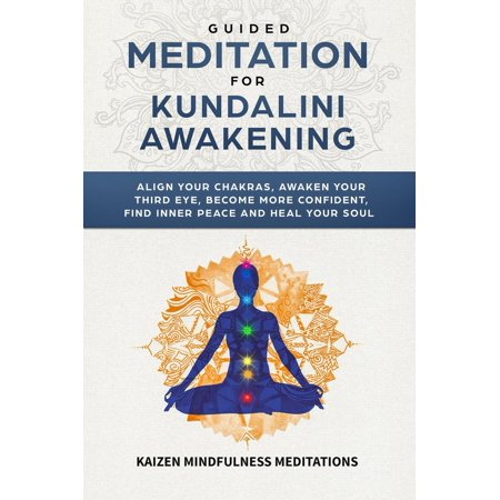 Guided Meditation for Kundalini Awakening: Align Your Chakras, Awaken Your  Third Eye, Become More Confident, Find Inner Peace, Develop Mindfulness,