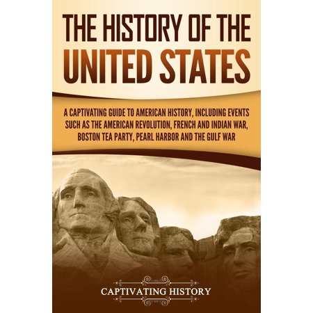 The History of the United States : A Captivating Guide to American History, Including Events Such as the American Revolution, French and Indian War, Boston Tea Party, Pearl Harbor, and the Gulf (Events Leading To French And Indian War)