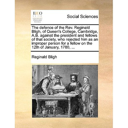 The Defence of the Rev. Reginald Bligh, of Queen's College, Cambridge, A.B. Against the President and Fellows of That Society, Who Rejected Him as an Improper Person for a Fellow on the 12th of January, 1780,