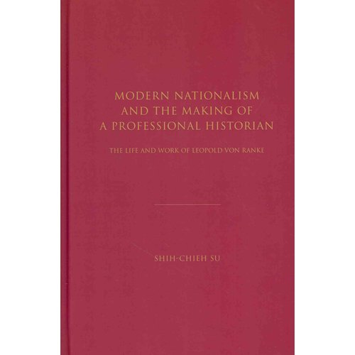 Modern Nationalism and the Making of a Professional Historian: The Life and Work of Leopold Von Ranke