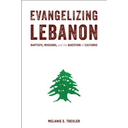 Evangelizing Lebanon  Baptists  Missions  And The Question Of Cultures