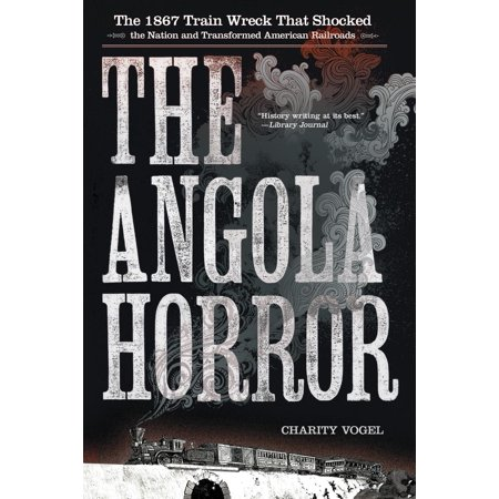 The Angola Horror : The 1867 Train Wreck That Shocked the Nation and Transformed American - Train Shock