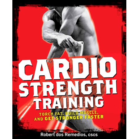 Cardio Strength Training : Torch Fat, Build Muscle, and Get Stronger