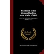 Handbook of the Vickers Machine Gun, Model of 1915: With Pack Outfits and Accessories ... March 19, 1917 (Hardcover)
