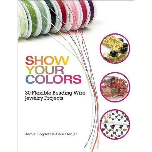 Show Your Colors: 30 Flexible Beading Wire Jewelry Projects