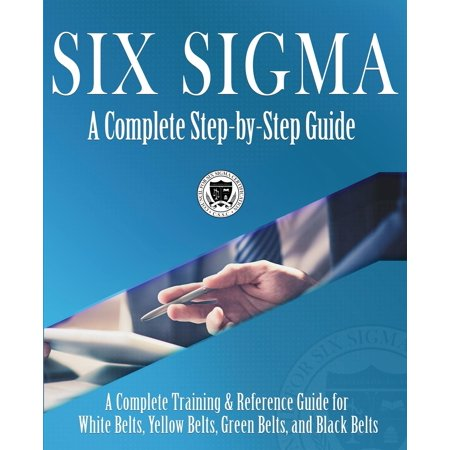 Six Sigma : A Complete Step-by-Step Guide: A Complete Training & Reference Guide for White Belts, Yellow Belts, Green Belts, and Black