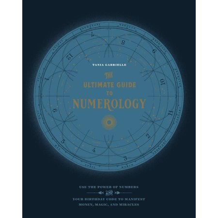 The Ultimate Guide to Numerology : Use the Power of Numbers and Your Birthday Code to Manifest Money, Magic, and