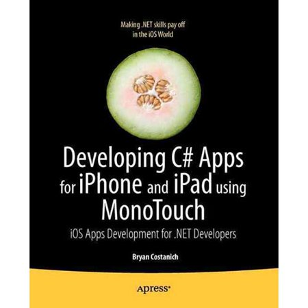 Developing C# Apps for iPhone and iPad Using MonoTouch: iOS Apps and Games Development for .NET Developers
