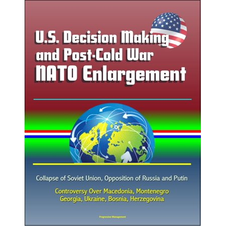 U.S. Decision Making and Post-Cold War NATO Enlargement: Collapse of Soviet Union, Opposition of Russia and Putin, Controversy Over Macedonia, Montenegro, Georgia, Ukraine, Bosnia, Herzegovina -