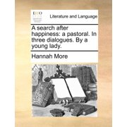 A Search After Happiness : A Pastoral. in Three Dialogues. by a Young Lady.