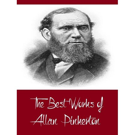 The Best Works of Allan Pinkerton (Best Works Including The Expressman and the Detective, The Somnambulist and the Detective, The Spy of the Rebellion, And More) -