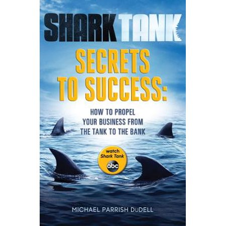 Shark Tank Secrets to Success : How to Propel Your Business from the Tank to the