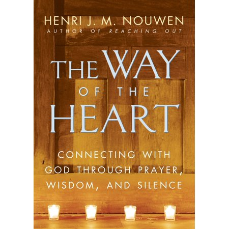 The Way of the Heart : Connecting with God Through Prayer, Wisdom, and Silence
