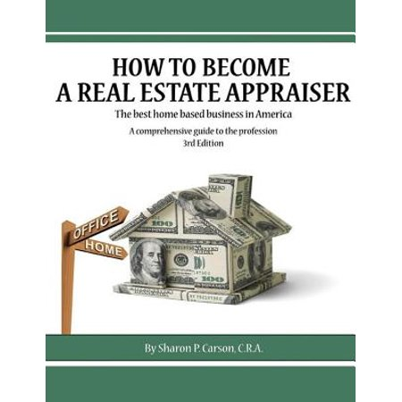 How to Become a Real Estate Appraiser - 3rd Edition : The Best Home Based Business in