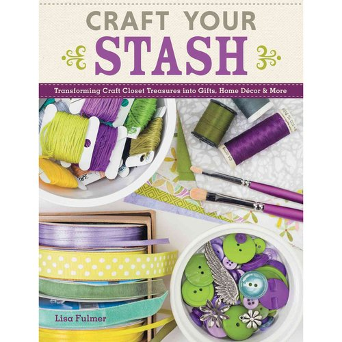 Craft Your Stash: Transforming Craft Closet Treasures into Gifts, Home D���cor & More