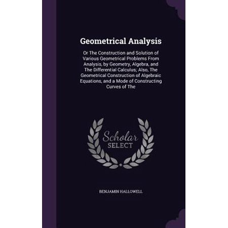 Geometrical Analysis : Or the Construction and Solution of Various Geometrical Problems from Analysis, by Geometry, Algebra, and the Differential Calculus; Also, the Geometrical Construction of Algebraic Equations, and a Mode of Constructing Curves of the