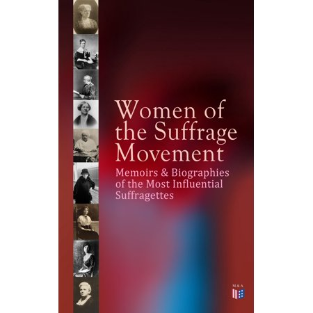 Women of the Suffrage Movement: Memoirs & Biographies of the Most Influential Suffragettes -