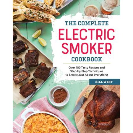 Everything Wine Book - The Complete Electric Smoker Cookbook: Over 100 Tasty Recipes and Step-By-Step Techniques to Smoke Just about Everything