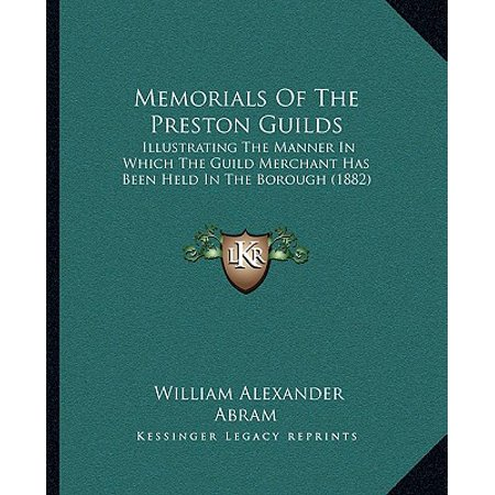 Memorials of the Preston Guilds : Illustrating the Manner in Which the Guild Merchant Has Been Held in the Borough (1882) (Abram Alexander)