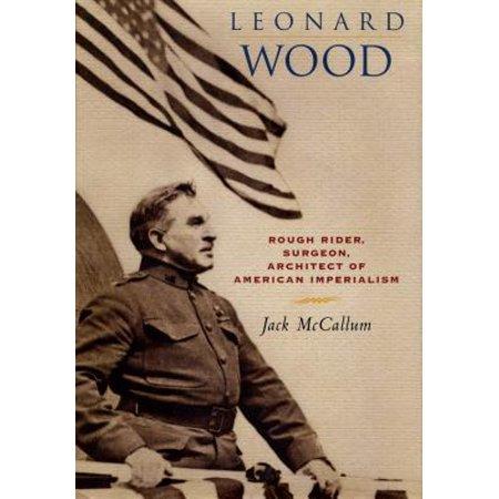 Leonard Wood : Rough Rider, Surgeon, Architect of American
