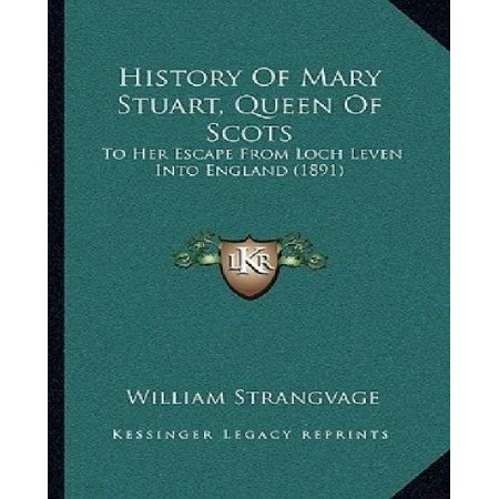 History Of Mary Stuart  Queen Of Scots  To Her Escape From Loch Leven Into England  1891