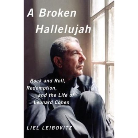 A Broken Hallelujah  Rock And Roll  Redemption  And The Life Of Leonard Cohen