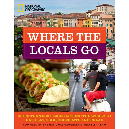 Where the Locals Go : More Than 300 Places Around the World to Eat, Play, Shop, Celebrate, and Relax