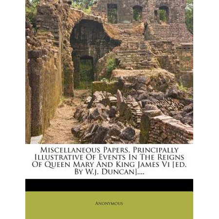 Miscellaneous Papers, Principally Illustrative of Events in the Reigns of Queen Mary and King James VI [Ed. by W.J. (30 Seconds To Mars Queens And Kings)