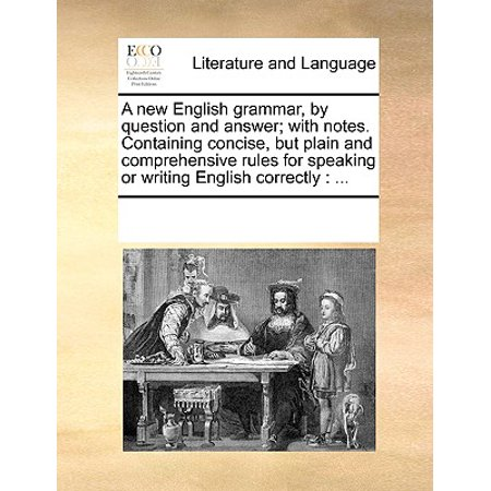 A New English Grammar, by Question and Answer; With Notes. Containing Concise, But Plain and Comprehensive Rules for Speaking or Writing English