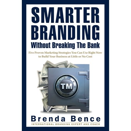 Smarter Branding Without Breaking the Bank - Five Proven Marketing Strategies You Can Use Right Now to Build Your Business at Little or No Cost - eBook ()
