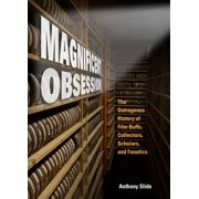 Magnificent Obsession : The Outrageous History of Film Buffs, Collectors, Scholars, and Fanatics