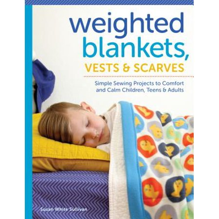Weighted Blankets, Vests, and Scarves : Simple Sewing Projects to Comfort and Calm Children, Teens, and - Halloween Craft Projects For Adults